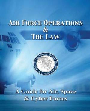 Air Force Operations & the Law  : A Guide for Air, Space, & Cyber Forces - Second Edition