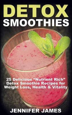 Detox Smoothies: 25 Delicious  nutrient Rich  Detox Smoothie Recipes for Weight Loss, Health & Vitality