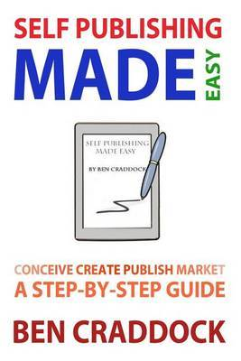 Self Publishing Made Easy: A Step-By-Step Guide to Conceiving, Creating, Publishing and Marketing Your First E-Book