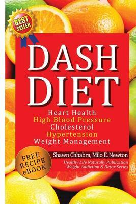 Dash Diet: Heart Health, High Blood Pressure, Cholesterol, Hypertension, Weight Management: (Enhanced-Updated Edition) Lose Weight Fast with Dash Diet Detox, Cleansing Diet, Free Dash Diet Recipes Lose WT