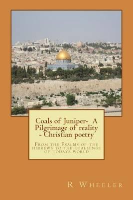 Coals of Juniper- A Pilgrimage of Reality - Christian Poetry: Pilgrimage of Reality
