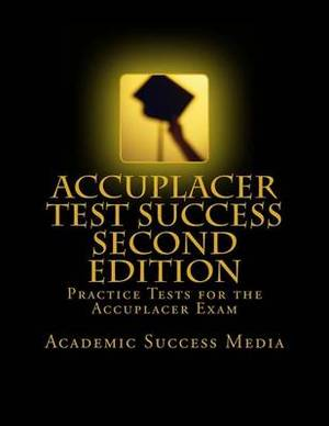 Accuplacer Test Success: Practice Tests for the Accuplacer Exam - Second Edition