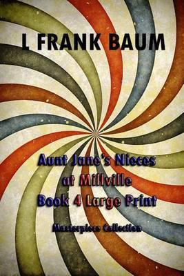 Aunt Jane's Nieces at Millville Book 4 Large Print: (L Frank Baum Masterpiece Collection)
