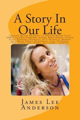 A Story in Our Life:  Support Health Awareness to Promote Better Lives  ADHD, Alcohol Syndrome, Autism, Birth Defect, Cancer, Palsy, Diabetes, Disability, Dvt, Fragile X, Hearing Loss, Heart Defect, Hemophilia, Lyme, Dystrophy, Sickle Cell, Spina Bifida,