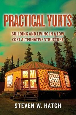 Practical Yurts: Building and Living in a Low Cost Alternative Structure