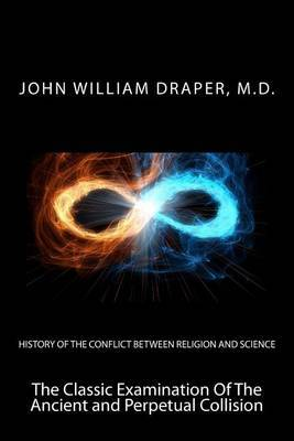 History of the Conflict Between Religion and Science: The Classic Examination of the Ancient and Perpetual Collision