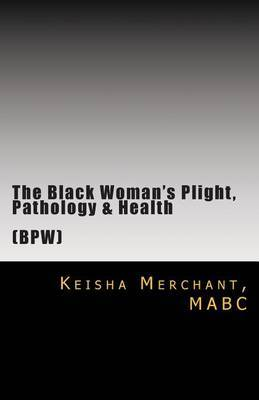 The Black Woman's Plight, Pathology, & Health  : The Construction of Identity, Reality & Insanity: Individual, Couples, Family & Professional Matters