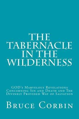 The Tabernacle in the Wilderness: God's Marvelous Revelations Concerning Sin and Death and the Divinely Provided Way of Salvation