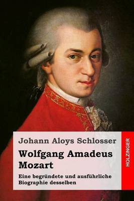 Wolfgang Amadeus Mozart: Eine Begrundete Und Ausfuhrliche Biographie Desselben