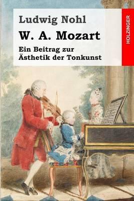 W. A. Mozart: Ein Beitrag Zur Asthetik Der Tonkunst