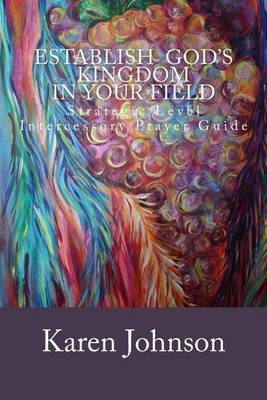 Establish God's Kingdom in Your Field: Strategic Level Intercessory Prayer Guide