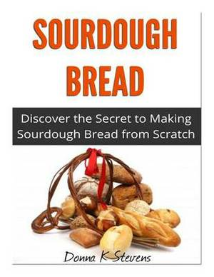 Sourdough Bread: Discover the Secret to Making Sourdough Bread from Scratch