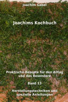 Joachims Kochbuch Band 13 Herstellungstechniken Und Spezielle Anleitungen: Praktische Rezepte Fur Den Alltag Und Das Besondere