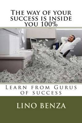 The Way of Your Success Is Inside You 100%: Learn from Gurus of Success