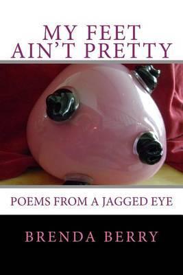 My Feet Ain't Pretty: Poems from a Jagged Eye