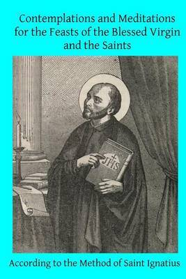 Contemplations and Meditations for the Feasts of the Blessed Virgin and the Saints: According to the Method of Saint Ignatius
