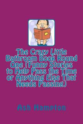 The Crazy Little Bathroom Book Round One (Funny Stories to Help Pass the Time or Anything Else That Needs Passing)