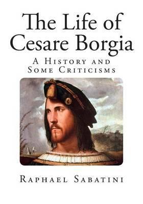 The Life of Cesare Borgia: A History and Some Criticisms