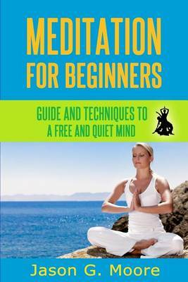 Meditation for Beginners: Guide and Techniques to a Free & Quiet Mind