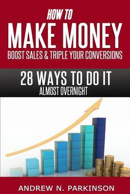 Make Money, Boost Sales and Triple Conversions: 28 Ways to Do It Almost Overnight!