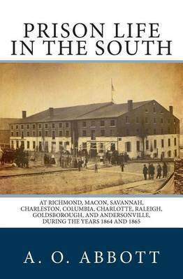 Prison Life in the South: At Richmond, Macon, Savannah, Charleston, Columbia, Charlotte, Raleigh, Goldsborough, and Andersonville, During the Years 1864 and 1865