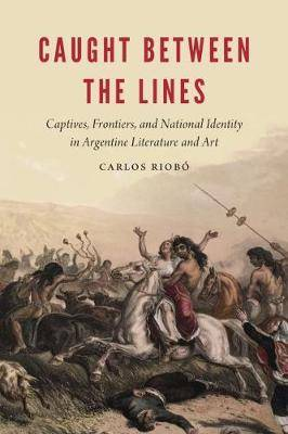 Caught between the Lines: Captives, Frontiers, and National Identity in Argentine Literature and Art