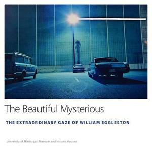 The Beautiful Mysterious: The Extraordinary Gaze of William Eggleston
