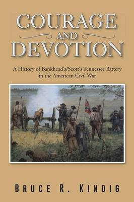 Courage and Devotion: A History of Bankhead's/Scott's Tennessee Battery in the American Civil War