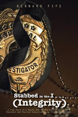 Stabbed in the I . . . (Integrity): A True Story of a Deputy Sheriff Who Was the Target of a Character and Physical Assassination by His Own Department.