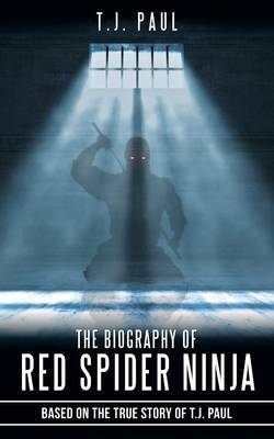 The Biography of Red Spider Ninja: Based on the True Story of T.J. Paul