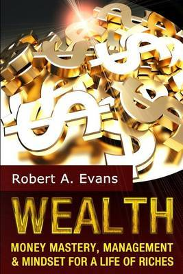 Wealth: Money Mastery, Management and Mindset for a Life of Riches