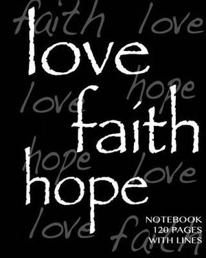 Love, Faith, Hope Notebook 120 Pages with Lines: Notebook Not eBook Ruled Notebook, Perfect Bound, Ideal for Composition Notebook or Journal