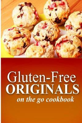 Gluten-Free Originals - On the Go Cookbook: (Practical and Delicious Gluten-Free, Grain Free, Dairy Free Recipes)