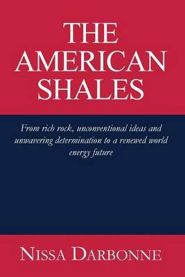 The American Shales: From Rich Rock, Unconventional Ideas and Unwavering Determination to a Renewed World Energy Future