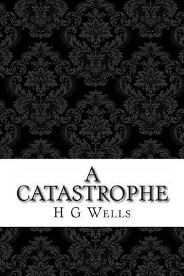 A Catastrophe: (H G Wells Masterpiece Collection)
