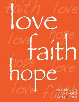 Love, Faith, Hope Notebook 120 Pages with Lines: Ruled 8.5x11 Notebook, Orange Cover, Perfect Bound, Ideal for Composition Notebook or Journal