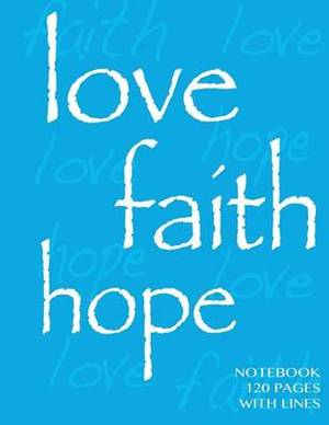 Love, Faith, Hope Notebook 120 Pages with Lines: Ruled 8.5x11 Notebook, Blue Cover, Perfect Bound, Ideal for Composition Notebook or Journal