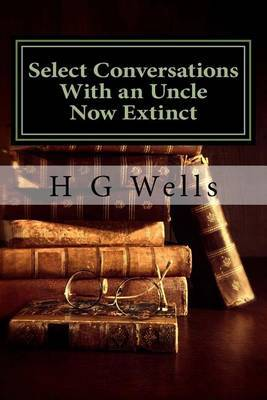 Select Conversations with an Uncle Now Extinct: (H G Wells Masterpiece Collection)