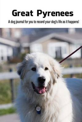 Great Pyrenees: A Dog Journal for You to Record Your Dog's Life as It Happens!
