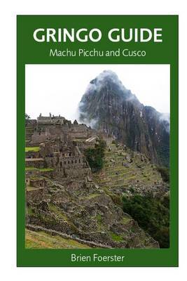 Gringo Guide: Machu Picchu and Cusco: Traveller's Guide to the Ancient Wonders of Cusco and Area