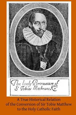 A True Historical Relation of the Conversion of Sir Tobie Matthew to the Holy CA: With the Antecedents and Consequences Thereof