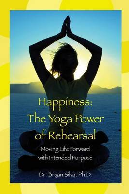 Happiness: The Yoga Power of Rehearsal: Moving Life Forward with Intended Purpose