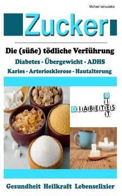 Zucker: Die (Susse) Todliche Verfuhrung [Fettleibigkeit, Adhs, Herz-Kreislauferkrankungen, Diabetes / Wissen Kompakt]