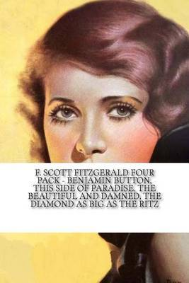 F. Scott Fitzgerald Four Pack - Benjamin Button, This Side of Paradise, the Beautiful and Damned, the Diamond as Big as the Ritz