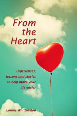 From the Heart: Experiences, Lessons and Stories to Help Make Your Life Easier.