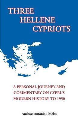 Three Hellene Cypriots: A Personal Journey and Commentary on Cyprus Modern History to 1950
