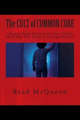 The Cult of Common Core: Obama's Final Solution for Your Child's Mind and Our Country's Exceptionalism