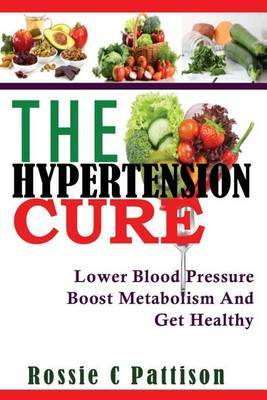 The Hypertension Cure: Lower Blood Pressure Boost Metabolism and Get Healthy