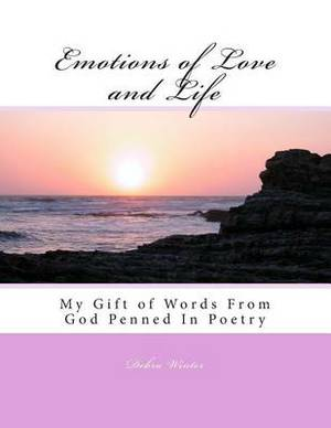 Emotions of Love and Life: My Gift of Words from God Penned in Poetry