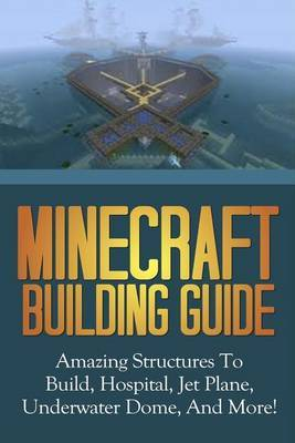Minecraft Building Guide: Amazing Structures to Build, Hospital, Jet Plane, Underwater Dome, and More!